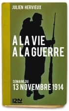 À la vie, à la guerre - 13 novembre 1914 ebook by Julien HERVIEUX