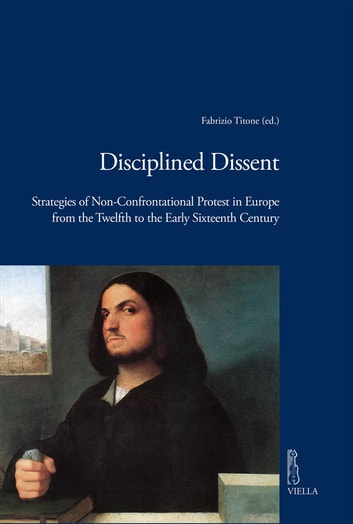 Disciplined Dissent - Strategies of Non-Confrontational Protest in Europe from the Twelfth to the Early Sixteenth Century ebook by Autori Vari