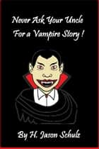 Never Ask Your Uncle For A Vampire Story ebook by H Jason Schulz