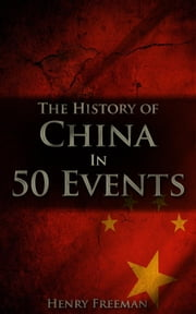 The History of China in 50 Events - History by Country Timeline, #2 ebook by Henry Freeman