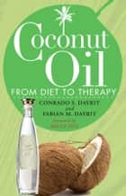 Coconut Oil - From Diet to Therapy ebook by Conrado S. Dayrit, Fabian M. Dayrit