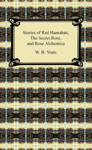 Stories of Red Hanrahan, The Secret Rose, and Rosa Alchemica ebook by W. B. Yeats