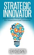 Strategic Innovator: Implementing Change and Creativity For Solopreneurs and Visionaries ebook by Ric Thompson