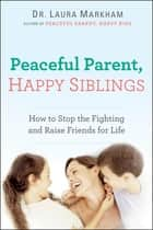 Peaceful Parent, Happy Siblings - How to Stop the Fighting and Raise Friends for Life ebook by Dr. Laura Markham