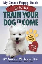 My Smart Puppy Guide: How to Train Your Dog to Come ebook by Sarah Wilson, M.A.