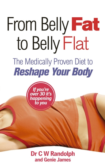 From Belly Fat to Belly Flat - The Medically Proven Diet to Reshape Your Body ebook by Dr C W Randolph,Genie James