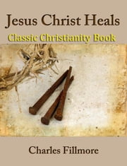 Jesus Christ Heals: Classic Christianity Book ebook by Charles Fillmore