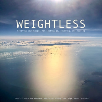 Weightless: Soothing soundscapes for letting go, relaxing, healing - Spherical Music for Wellness, Meditation, QiGong, Zen, Yoga, Reiki, Ayurveda audiobook by Patrick Lynen