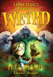 Sammy Feral's Diaries of Weird: Yeti Rescue ebook by Eleanor Hawken,John Kelly
