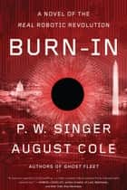 Burn-In - A Novel of the Real Robotic Revolution ebook by P. W. Singer, August Cole