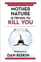 Mother Nature Is Trying to Kill You - A Lively Tour Through the Dark Side of the Natural World ebook by Dan Riskin, Ph.D.