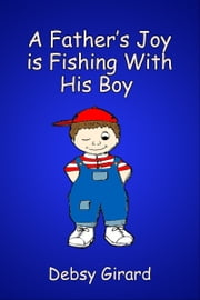 A Father's Joy Is Fishing With His Boy ebook by Debsy Girard