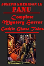 Complete Mystery Horror Gothic Ghost Tales ebook by Joseph Sheridan Le Fanu,J. S. Le Fanu