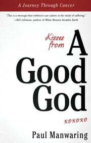 Kisses From a Good God: A Journey Through Cancer ebook by Paul Manwaring,Bill Johnson,Ted Sawchuck