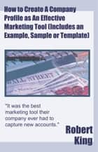 How to Create A Company Profile as An Effective Marketing Tool (Includes an Example, Sample or Template) ebook by Robert Alan King