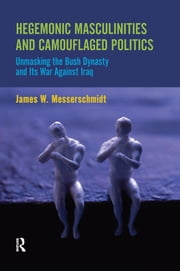 Hegemonic Masculinities and Camouflaged Politics - Unmasking the Bush Dynasty and Its War Against Iraq ebook by James W. Messerschmidt