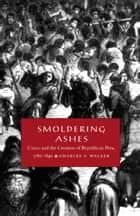 Smoldering Ashes - Cuzco and the Creation of Republican Peru, 1780-1840 ebook by Charles F. Walker, Walter D. Mignolo, Irene Silverblatt,...