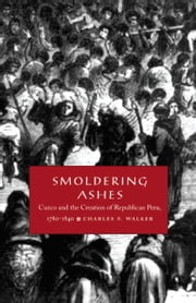 Smoldering Ashes - Cuzco and the Creation of Republican Peru, 1780-1840 ebook by Charles F. Walker,Walter D. Mignolo,Irene Silverblatt,Sonia Saldívar-Hull