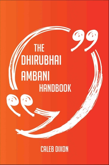 The Dhirubhai Ambani Handbook - Everything You Need To Know About Dhirubhai Ambani ebook by Caleb Dixon