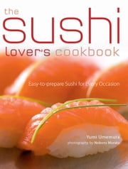 The Sushi Lover's Cookbook - Easy-to-Prepare Recipes for Every Occasion ebook by Yumi Umemura,Noboru Murata