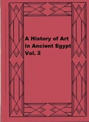 A History of Art in Ancient Egypt, Vol. 2 ebook by Charles Chipiez,Georges Perrot