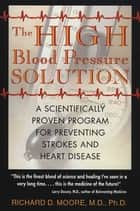 The High Blood Pressure Solution - A Scientifically Proven Program for Preventing Strokes and Heart Disease ebook by Richard D. Moore, M.D., Ph.D.