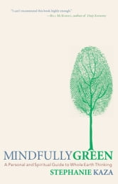 Mindfully Green: A Personal and Spiritual Guide to Whole Earth Thinking ebook by Stephanie Kaza