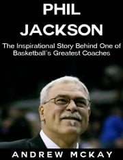 Phil Jackson: The Inspirational Story Behind One of Basketball's Greatest Coaches ebook by Andrew McKay