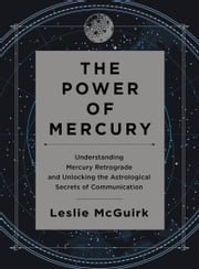 The Power of Mercury - Understanding Mercury Retrograde and Unlocking the Astrological Secrets of Communication ebook by Leslie McGuirk