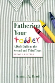Fathering Your Toddler - A Dad's Guide To The Second And Third Years ebook by Armin A. Brott