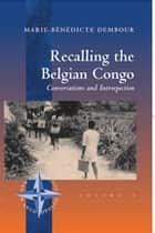 Recalling the Belgian Congo - Conversations and Introspection ebook by Marie-Bénédicte Dembour