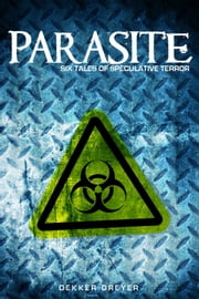 Parasite: Six Tales of Speculative Terror ebook by Dekker Dreyer