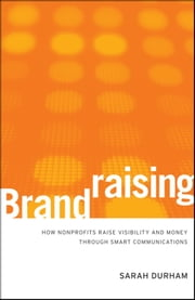 Brandraising - How Nonprofits Raise Visibility and Money Through Smart Communications ebook by Sarah Durham