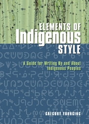 Elements of Indigenous Style - A Guide for Writing By and About Indigenous Peoples ebook by Gregory Younging, PhD