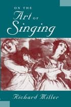 On the Art of Singing ebook by Richard Miller