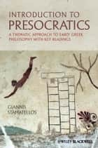 Introduction to Presocratics - A Thematic Approach to Early Greek Philosophy with Key Readings ebook by Giannis Stamatellos