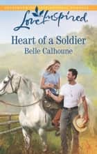 Heart of a Soldier (Mills & Boon Love Inspired) ebook by Belle Calhoune