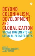 Beyond Colonialism, Development and Globalization - Social Movements and Critical Perspectives ebook by Dominique Caouette, Dip Kapoor