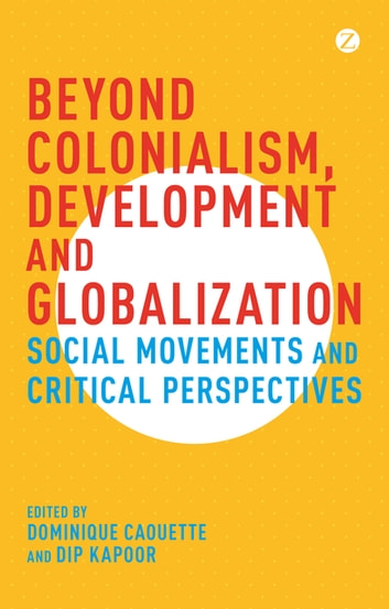 Beyond Colonialism, Development and Globalization - Social Movements and Critical Perspectives ebook by