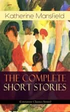 The Complete Short Stories of Katherine Mansfield (Literature Classics Series) - Bliss, The Garden Party, The Dove's Nest, Something Childish, In a German Pension, The Aloe...; Including the Unpublished & Unfinished Stories ebook by