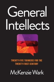 General Intellects - Twenty-Five Thinkers for the Twenty-First Century ebook by Mckenzie Wark
