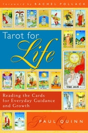 Tarot for Life - Reading the Cards for Everyday Guidance and Growth ebook by Paul Quinn,Rachel Pollack