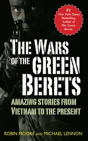 The Wars of the Green Berets - Amazing Stories from Vietnam to the Present Day ebook by Michael Lennon,Robin Moore