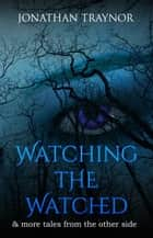 Watching The Watched - and more tales from the other side ebook by Jonathan Traynor