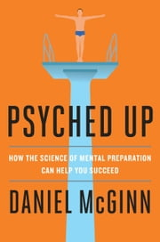 Psyched Up - How the Science of Mental Preparation Can Help You Succeed ebook by Daniel McGinn