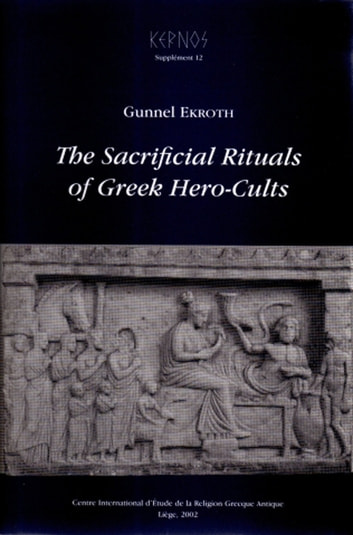 The Sacrificial Rituals of Greek Hero-Cults in the Archaic to the Early Hellenistic Period ebook by Gunnel Ekroth