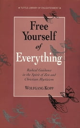 Free Yourself of Everything - Radical Guidance in the Spirit of Zen and Christian Mysticism ebook by Wolfgang Kopp