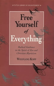 Free Yourself of Everything - Radical Guidance in the Spirit of Zen and Christian Mysticism ebook by Wolfgang Kopp,Barbara Wittenberg-Haenauer