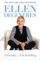 Seriously...I'm Kidding e-bok by Ellen DeGeneres