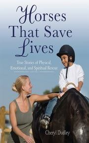Horses That Saved Lives - True Stories of Physical, Emotional, and Spiritual Rescue ebook by Cheryl Dudley